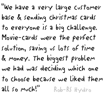 """We have a very large customer base and sending christmas cards to everyone is a big challenge. Movie-cards were the perfect solution, saving us lots of time and money. The biggest problem we had was deciding which one to choose because we liked them all so much!"""
